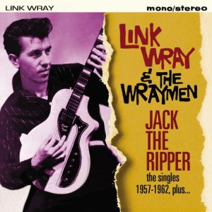 Link Wray and the Wraymen Jack The Ripper The Singles 1957 1962 Plus CD